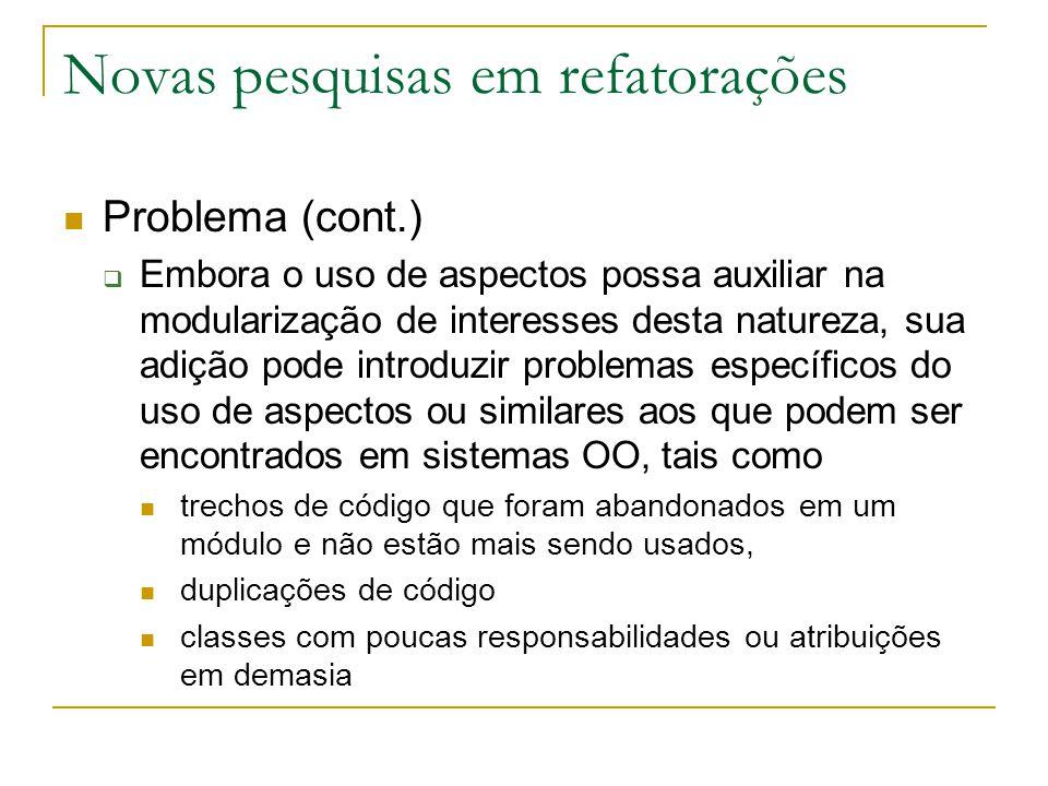 Novas pesquisas em refatorações Problema (cont.)  Embora o uso de aspectos possa auxiliar na modularização de interesses desta natureza, sua adição p
