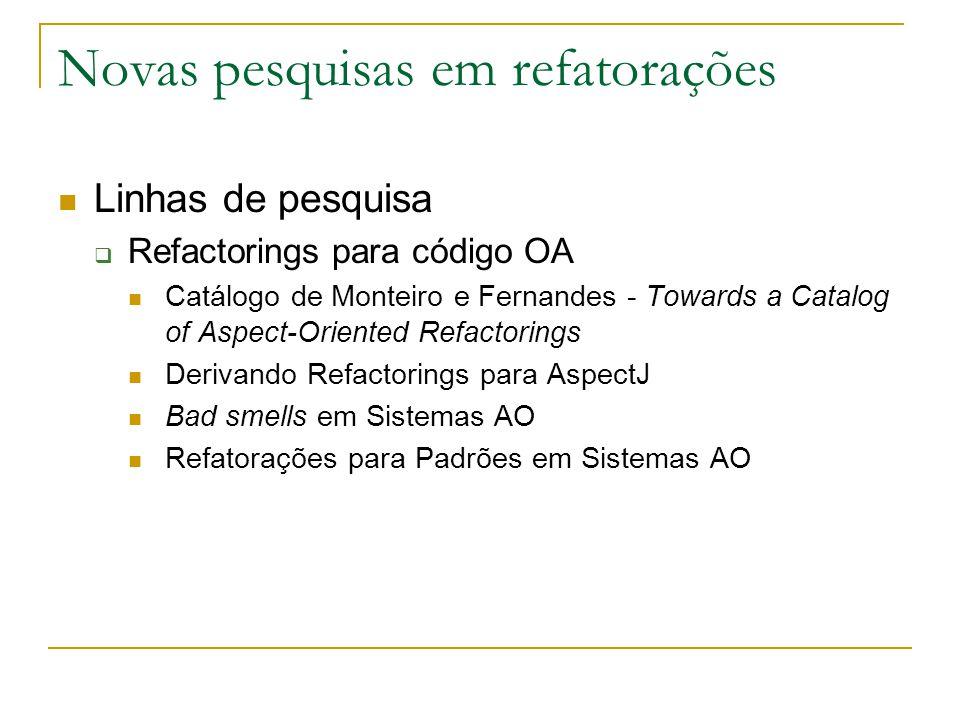 Novas pesquisas em refatorações Linhas de pesquisa  Refactorings para código OA Catálogo de Monteiro e Fernandes - Towards a Catalog of Aspect-Orient