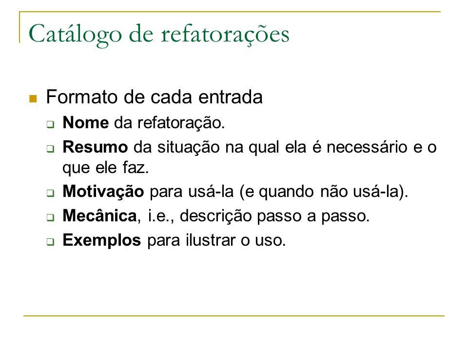 Catálogo de refatorações Formato de cada entrada  Nome da refatoração.  Resumo da situação na qual ela é necessário e o que ele faz.  Motivação par