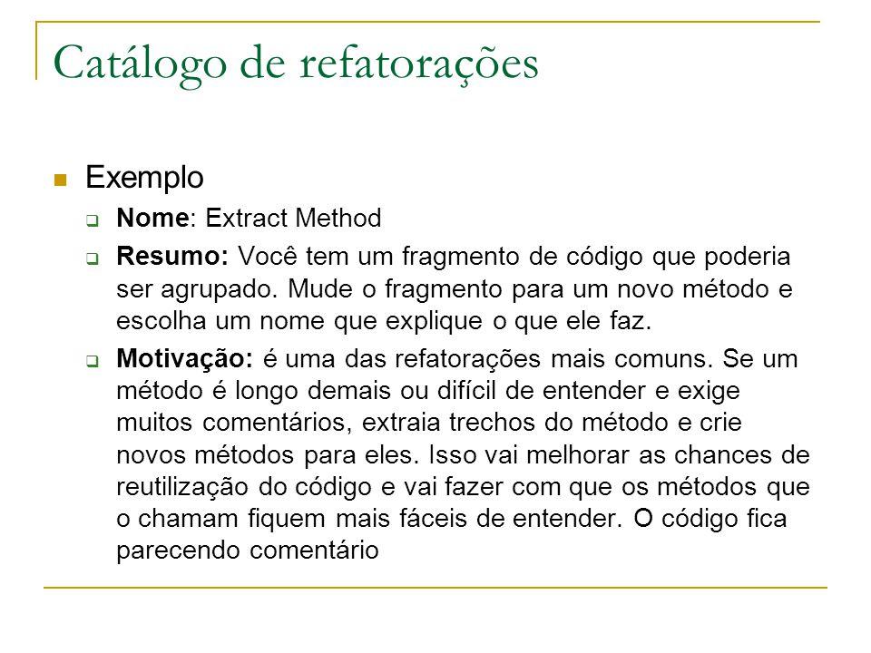Catálogo de refatorações Exemplo  Nome: Extract Method  Resumo: Você tem um fragmento de código que poderia ser agrupado. Mude o fragmento para um n