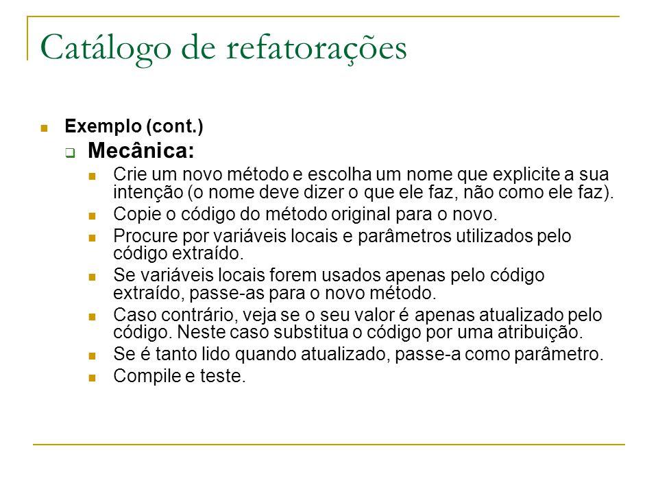 Catálogo de refatorações Exemplo (cont.)  Mecânica: Crie um novo método e escolha um nome que explicite a sua intenção (o nome deve dizer o que ele f