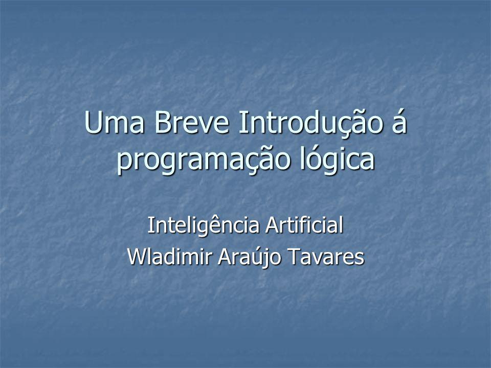 Uma Breve Introdução á programação lógica Inteligência Artificial Wladimir Araújo Tavares