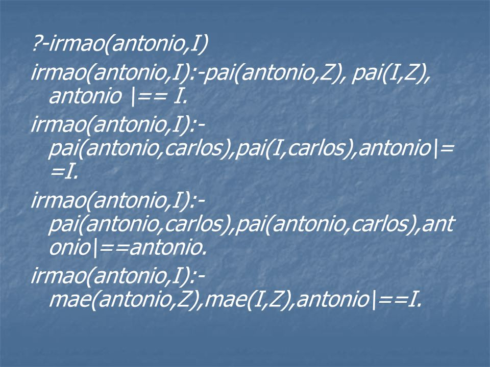 ?-irmao(antonio,I) irmao(antonio,I):-pai(antonio,Z), pai(I,Z), antonio \== I.