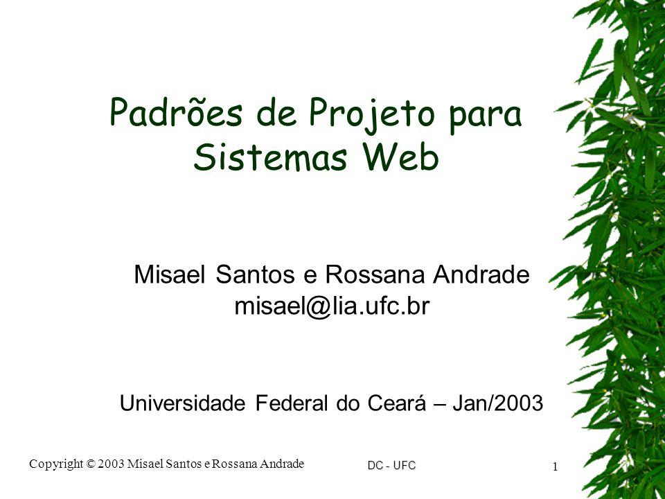 DC - UFC Copyright © 2003 Misael Santos e Rossana Andrade 1 Padrões de Projeto para Sistemas Web Misael Santos e Rossana Andrade misael@lia.ufc.br Universidade Federal do Ceará – Jan/2003