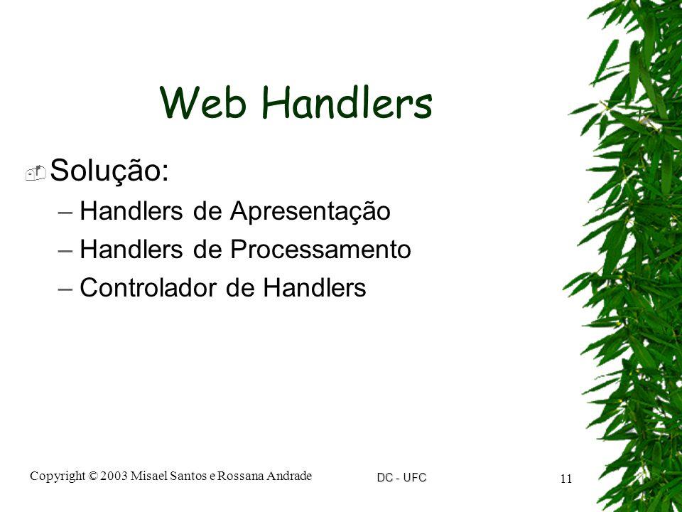 DC - UFC Copyright © 2003 Misael Santos e Rossana Andrade 11 Web Handlers  Solução: –Handlers de Apresentação –Handlers de Processamento –Controlador de Handlers