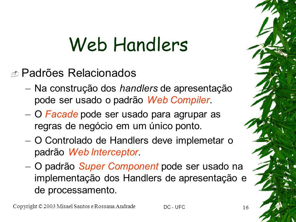 DC - UFC Copyright © 2003 Misael Santos e Rossana Andrade 16 Web Handlers  Padrões Relacionados –Na construção dos handlers de apresentação pode ser usado o padrão Web Compiler.