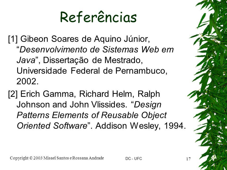DC - UFC Copyright © 2003 Misael Santos e Rossana Andrade 17 Referências [1] Gibeon Soares de Aquino Júnior, Desenvolvimento de Sistemas Web em Java , Dissertação de Mestrado, Universidade Federal de Pernambuco, 2002.