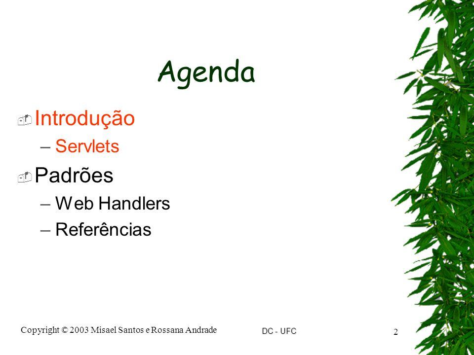 DC - UFC Copyright © 2003 Misael Santos e Rossana Andrade 2 Agenda  Introdução –Servlets  Padrões –Web Handlers –Referências