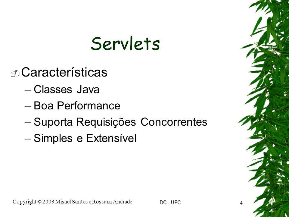 DC - UFC Copyright © 2003 Misael Santos e Rossana Andrade 4 Servlets  Características –Classes Java –Boa Performance –Suporta Requisições Concorrentes –Simples e Extensível