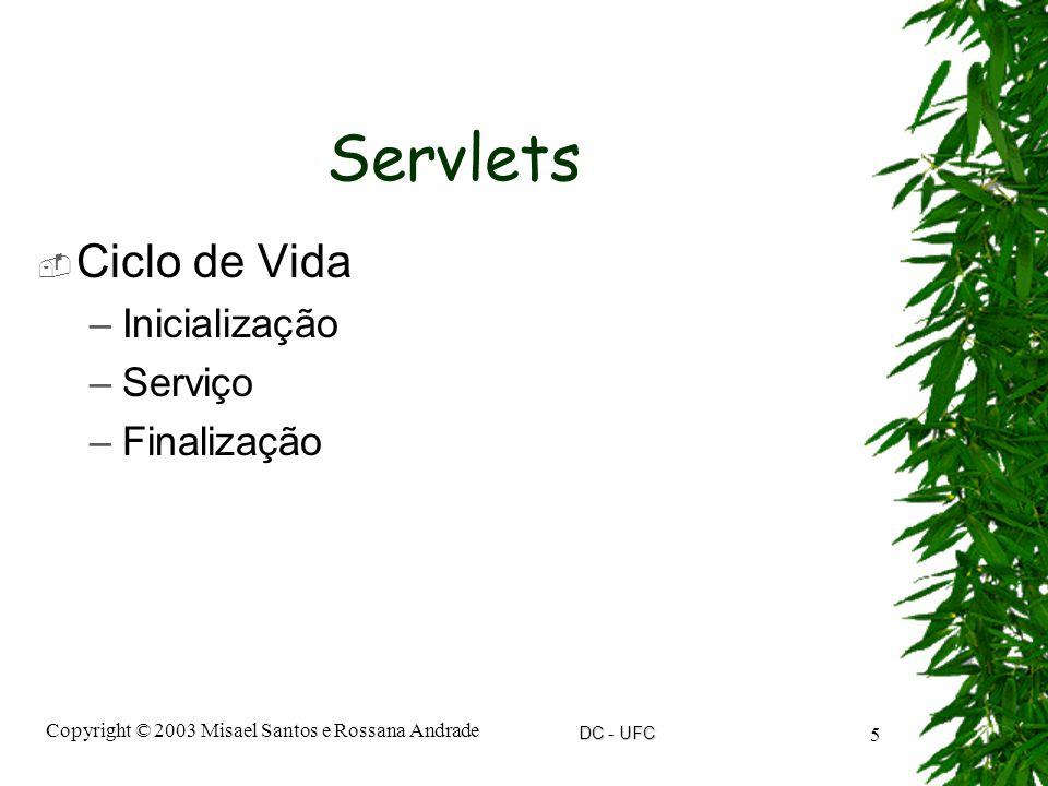 DC - UFC Copyright © 2003 Misael Santos e Rossana Andrade 5 Servlets  Ciclo de Vida –Inicialização –Serviço –Finalização