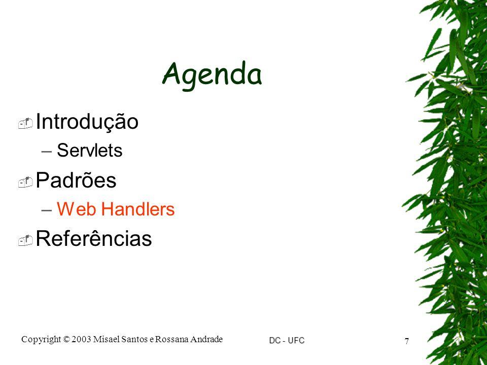 DC - UFC Copyright © 2003 Misael Santos e Rossana Andrade 7 Agenda  Introdução –Servlets  Padrões –Web Handlers  Referências