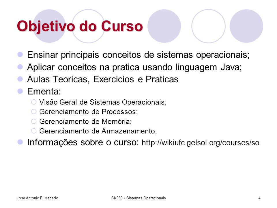 Jose Antonio F. MacedoCK069 - Sistemas Operacionais4 Objetivo do Curso Ensinar principais conceitos de sistemas operacionais; Aplicar conceitos na pra