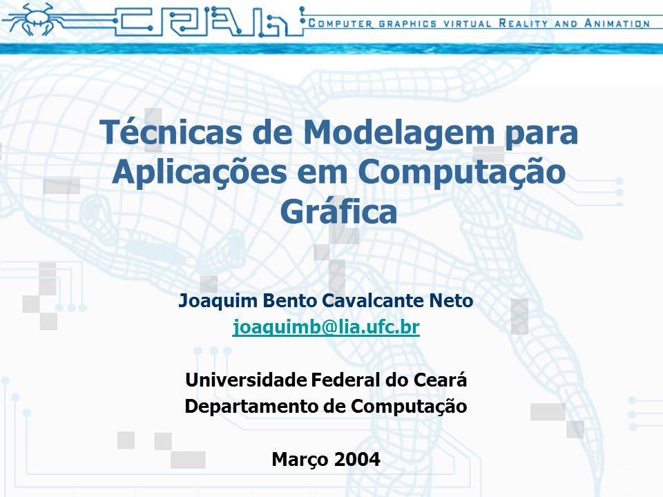 Técnicas de Modelagem para Aplicações em Computação Gráfica Joaquim Bento Cavalcante Neto joaquimb@lia.ufc.br Universidade Federal do Ceará Departamento de Computação Março 2004
