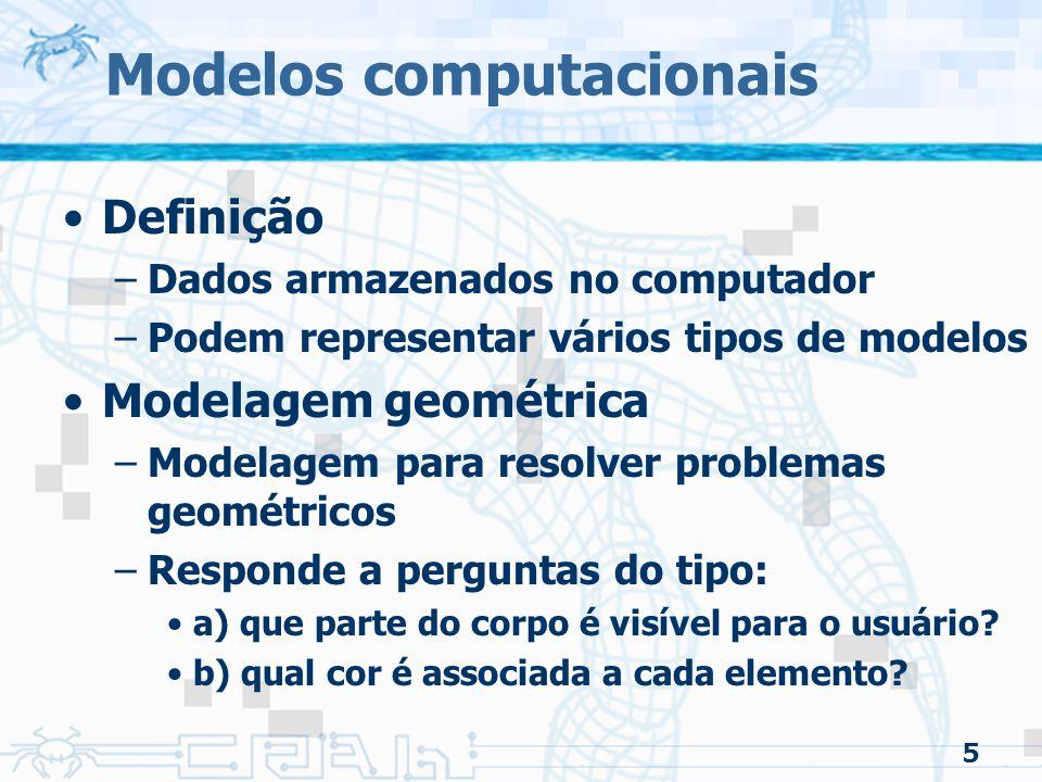 5 Modelos computacionais Definição –Dados armazenados no computador –Podem representar vários tipos de modelos Modelagem geométrica –Modelagem para resolver problemas geométricos –Responde a perguntas do tipo: a) que parte do corpo é visível para o usuário.