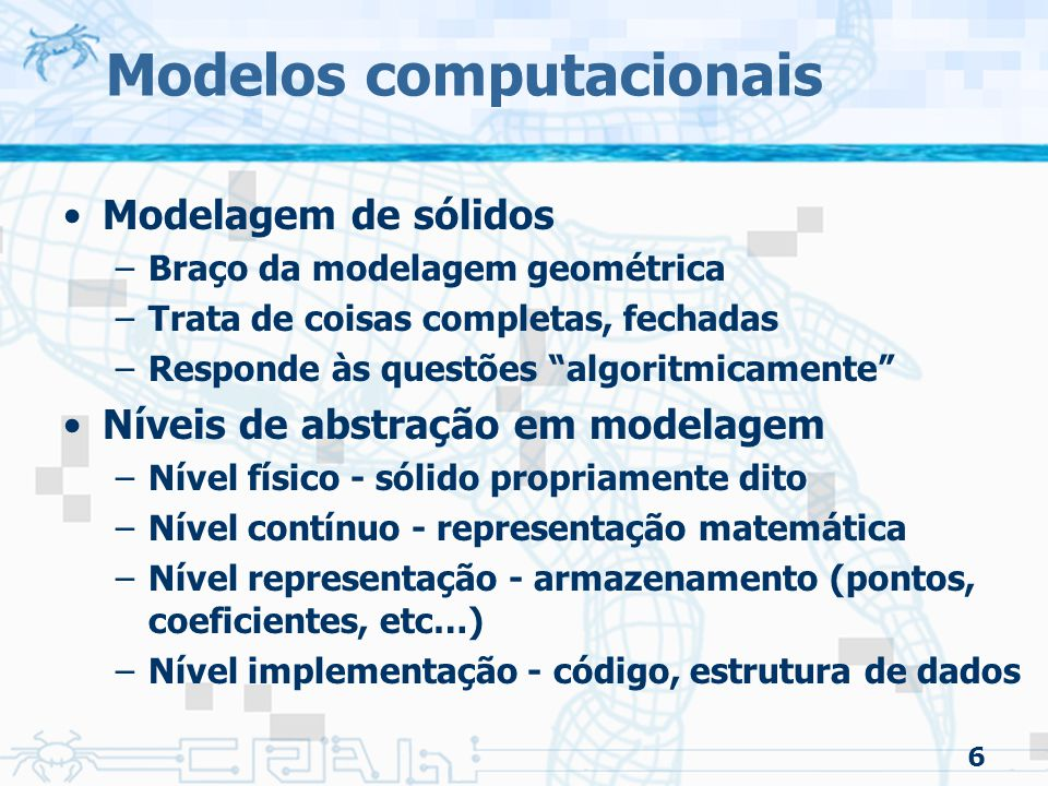 6 Modelos computacionais Modelagem de sólidos –Braço da modelagem geométrica –Trata de coisas completas, fechadas –Responde às questões algoritmicamente Níveis de abstração em modelagem –Nível físico - sólido propriamente dito –Nível contínuo - representação matemática –Nível representação - armazenamento (pontos, coeficientes, etc…) –Nível implementação - código, estrutura de dados