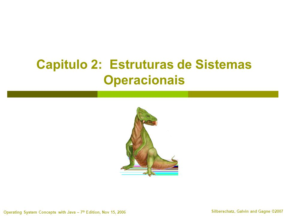 2.2 Silberschatz, Galvin and Gagne ©2007 Operating System Concepts with Java – 7 th Edition, Nov 15, 2006 Frase do Dia A ignorancia é vizinha da maldade Proverbio Arabe