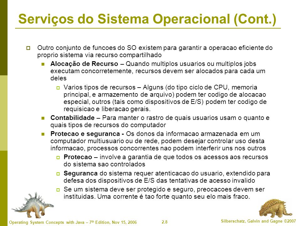 2.29 Silberschatz, Galvin and Gagne ©2007 Operating System Concepts with Java – 7 th Edition, Nov 15, 2006 Operating System Design and Implementation (Cont.)  Important principle to separate Policy: What will be done.
