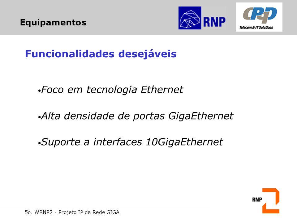 5o. WRNP2 - Projeto IP da Rede GIGA Equipamentos Funcionalidades desejáveis Foco em tecnologia Ethernet Alta densidade de portas GigaEthernet Suporte