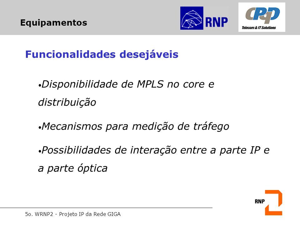 5o. WRNP2 - Projeto IP da Rede GIGA Equipamentos Funcionalidades desejáveis Disponibilidade de MPLS no core e distribuição Mecanismos para medição de