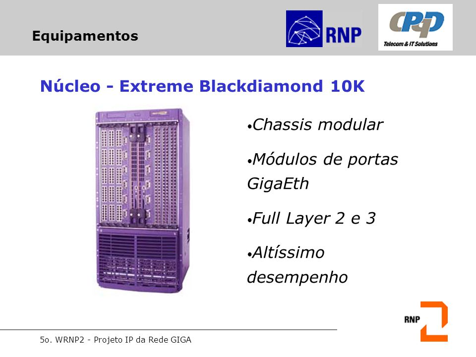 5o. WRNP2 - Projeto IP da Rede GIGA Equipamentos Núcleo - Extreme Blackdiamond 10K Chassis modular Módulos de portas GigaEth Full Layer 2 e 3 Altíssim