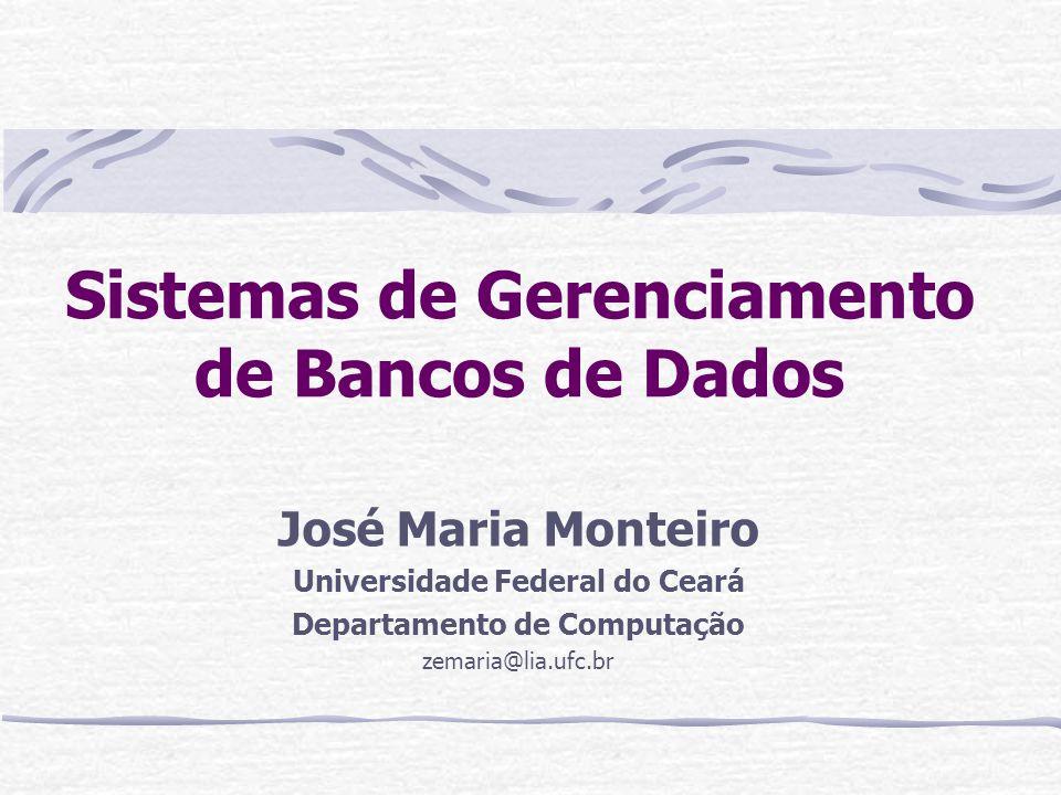 Sistemas de Gerenciamento de Bancos de Dados José Maria Monteiro Universidade Federal do Ceará Departamento de Computação zemaria@lia.ufc.br