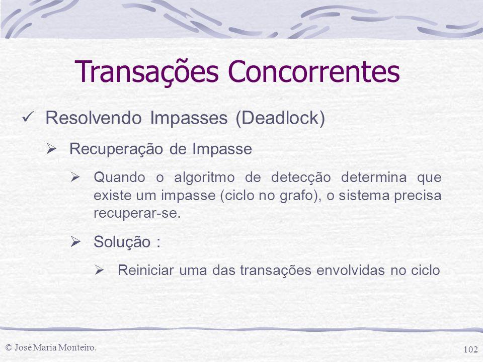 © José Maria Monteiro. 102 Transações Concorrentes Resolvendo Impasses (Deadlock)  Recuperação de Impasse  Quando o algoritmo de detecção determina