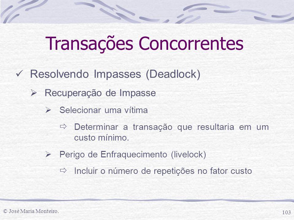 © José Maria Monteiro. 103 Transações Concorrentes Resolvendo Impasses (Deadlock)  Recuperação de Impasse  Selecionar uma vítima  Determinar a tran