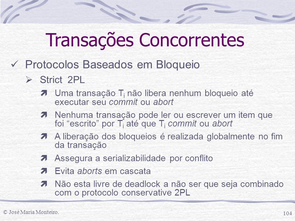 © José Maria Monteiro. 104 Transações Concorrentes Protocolos Baseados em Bloqueio  Strict 2PL ìUma transação T i não libera nenhum bloqueio até exec