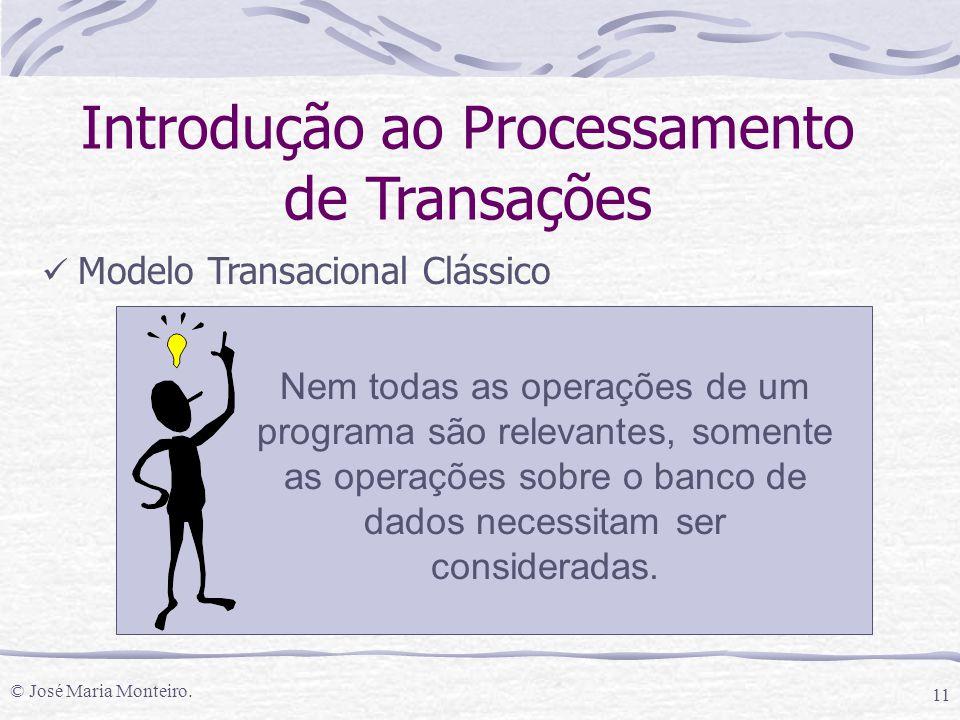 © José Maria Monteiro. 11 Introdução ao Processamento de Transações Modelo Transacional Clássico Nem todas as operações de um programa são relevantes,