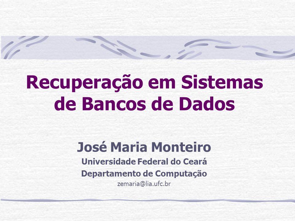 Recuperação em Sistemas de Bancos de Dados José Maria Monteiro Universidade Federal do Ceará Departamento de Computação zemaria@lia.ufc.br