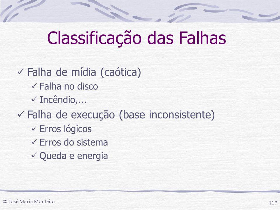 © José Maria Monteiro. 117 Classificação das Falhas Falha de mídia (caótica) Falha no disco Incêndio,... Falha de execução (base inconsistente) Erros