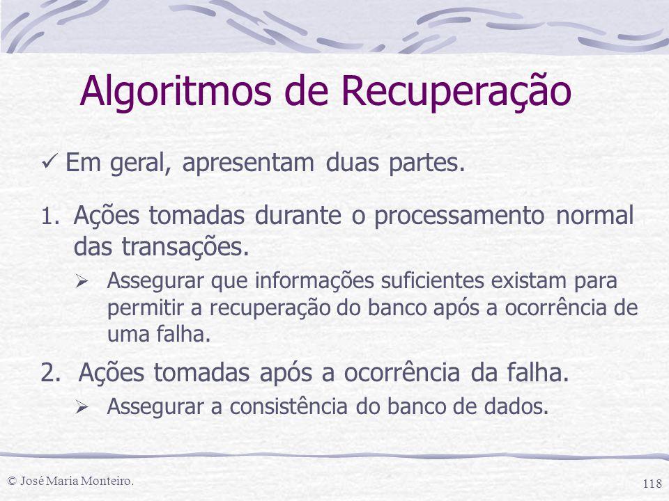 © José Maria Monteiro. 118 Algoritmos de Recuperação Em geral, apresentam duas partes. 1. Ações tomadas durante o processamento normal das transações.