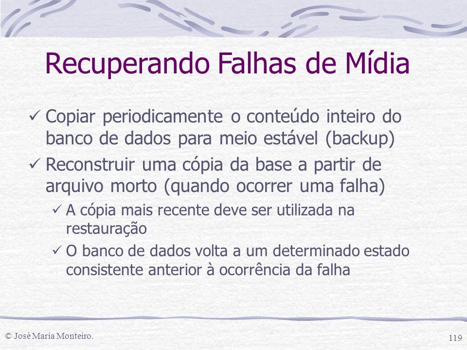 © José Maria Monteiro. 119 Recuperando Falhas de Mídia Copiar periodicamente o conteúdo inteiro do banco de dados para meio estável (backup) Reconstru