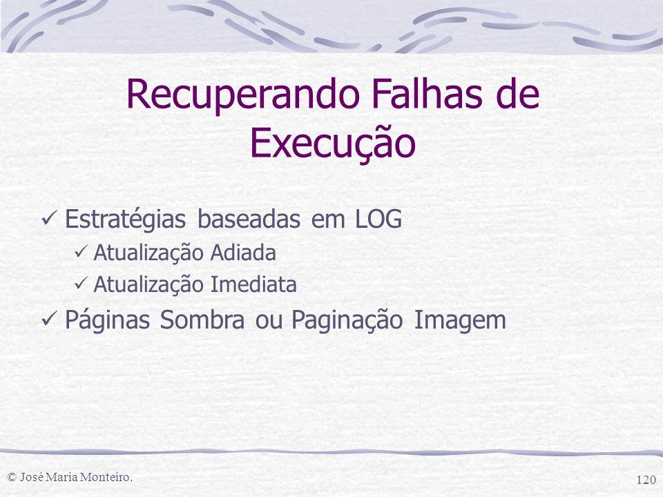 © José Maria Monteiro. 120 Recuperando Falhas de Execução Estratégias baseadas em LOG Atualização Adiada Atualização Imediata Páginas Sombra ou Pagina