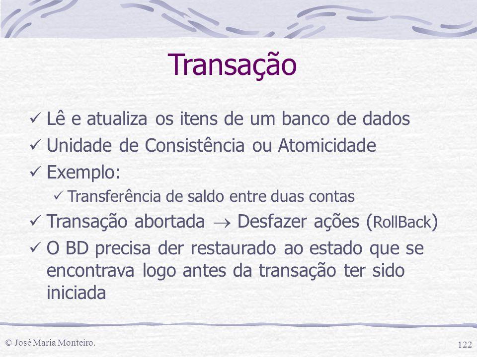 © José Maria Monteiro. 122 Transação Lê e atualiza os itens de um banco de dados Unidade de Consistência ou Atomicidade Exemplo: Transferência de sald