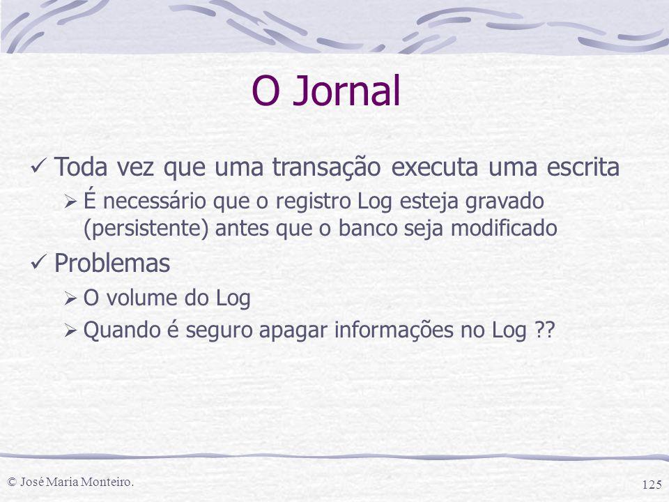© José Maria Monteiro. 125 O Jornal Toda vez que uma transação executa uma escrita  É necessário que o registro Log esteja gravado (persistente) ante