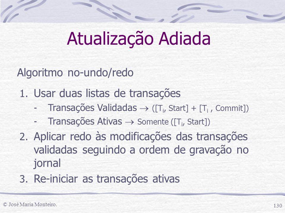 © José Maria Monteiro. 130 Atualização Adiada Algoritmo no-undo/redo 1. Usar duas listas de transações - Transações Validadas  ([T i, Start] + [T i,