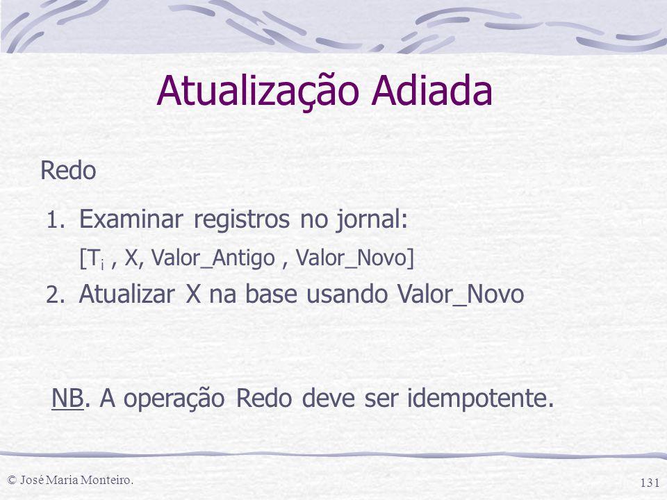 © José Maria Monteiro. 131 Atualização Adiada Redo 1. Examinar registros no jornal: [T i, X, Valor_Antigo, Valor_Novo] 2. Atualizar X na base usando V