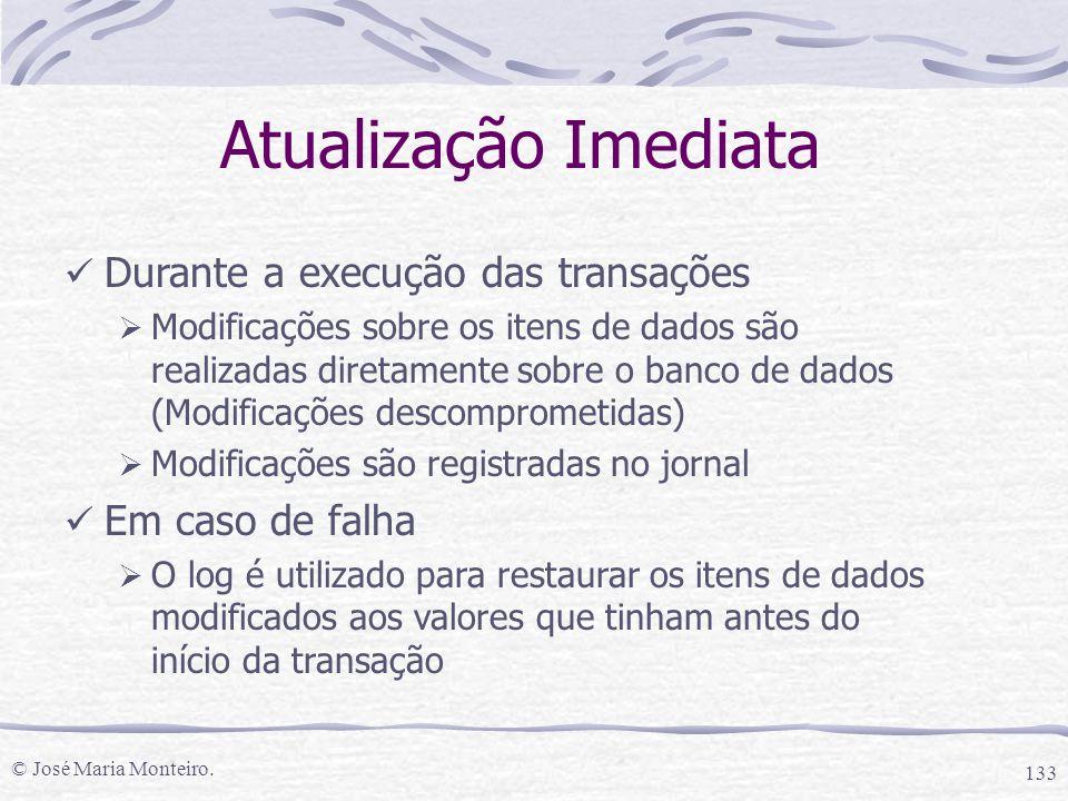 © José Maria Monteiro. 133 Atualização Imediata Durante a execução das transações  Modificações sobre os itens de dados são realizadas diretamente so