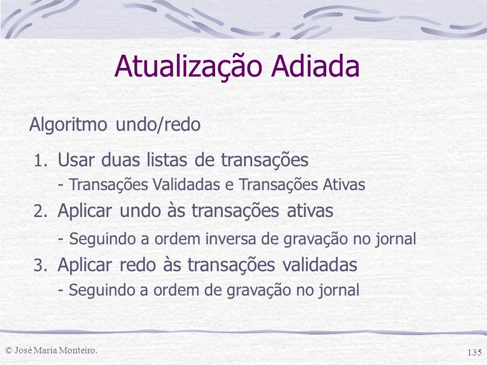 © José Maria Monteiro. 135 Atualização Adiada Algoritmo undo/redo 1. Usar duas listas de transações - Transações Validadas e Transações Ativas 2. Apli