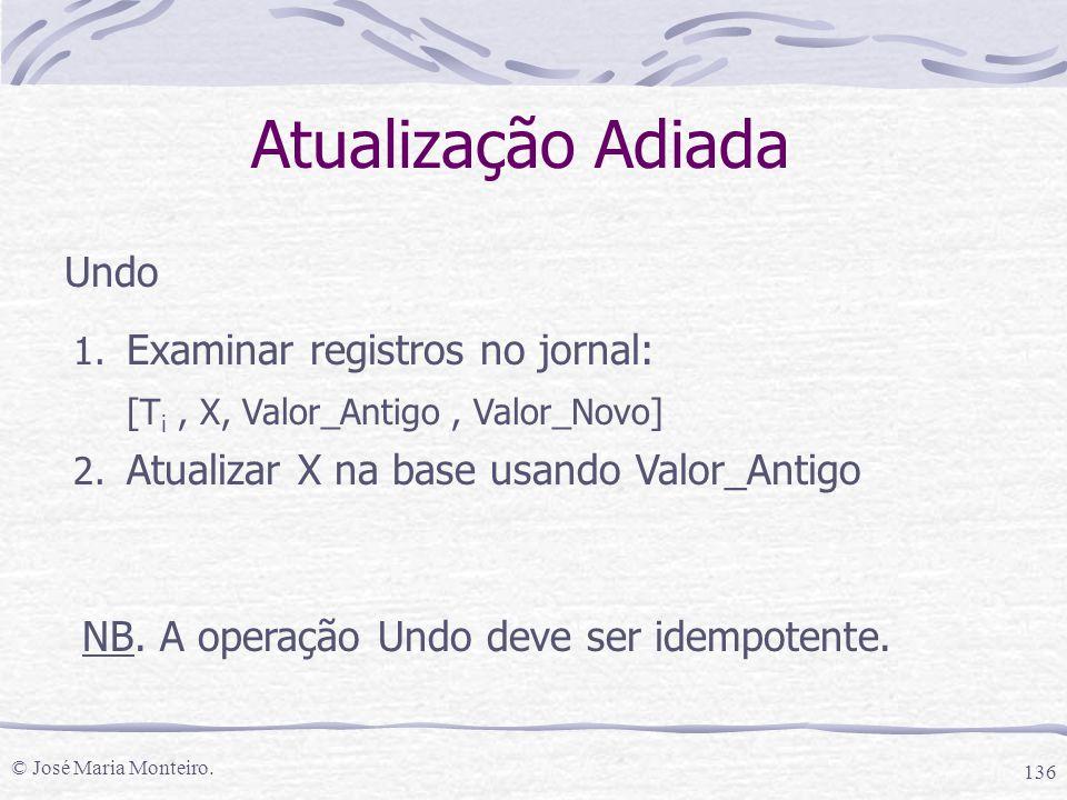 © José Maria Monteiro. 136 Undo 1. Examinar registros no jornal: [T i, X, Valor_Antigo, Valor_Novo] 2. Atualizar X na base usando Valor_Antigo NB. A o
