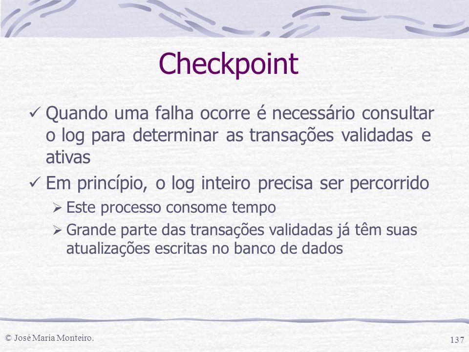 © José Maria Monteiro. 137 Checkpoint Quando uma falha ocorre é necessário consultar o log para determinar as transações validadas e ativas Em princíp