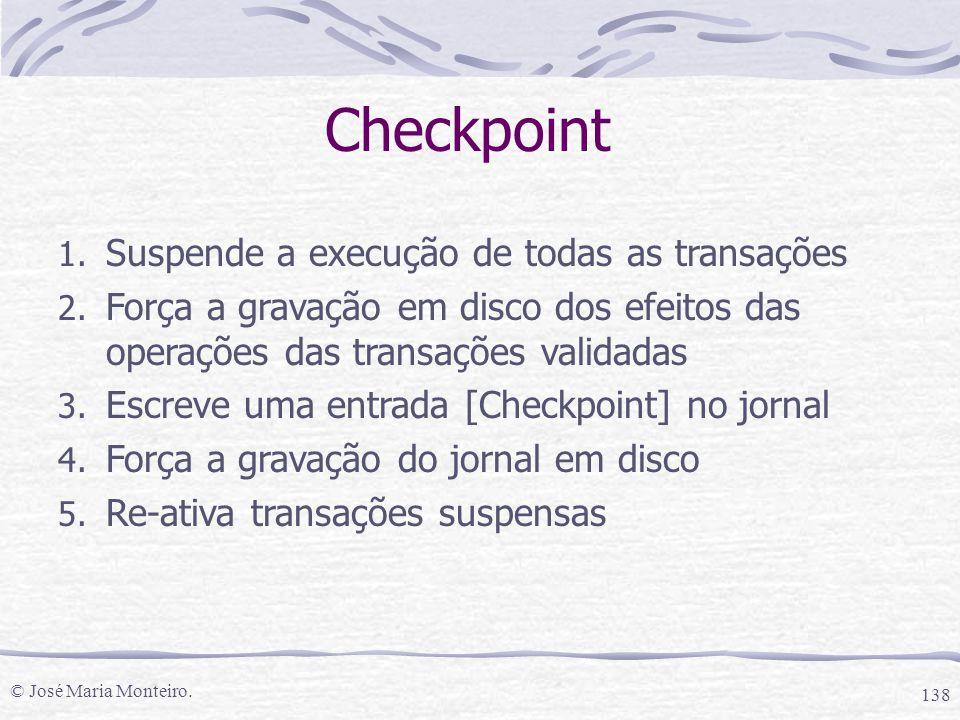 © José Maria Monteiro. 138 Checkpoint 1. Suspende a execução de todas as transações 2. Força a gravação em disco dos efeitos das operações das transaç