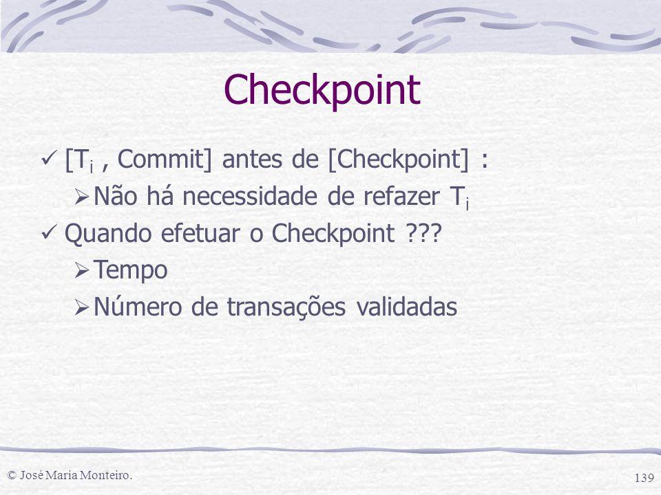 © José Maria Monteiro. 139 Checkpoint [T i, Commit] antes de [Checkpoint] :  Não há necessidade de refazer T i Quando efetuar o Checkpoint ???  Temp