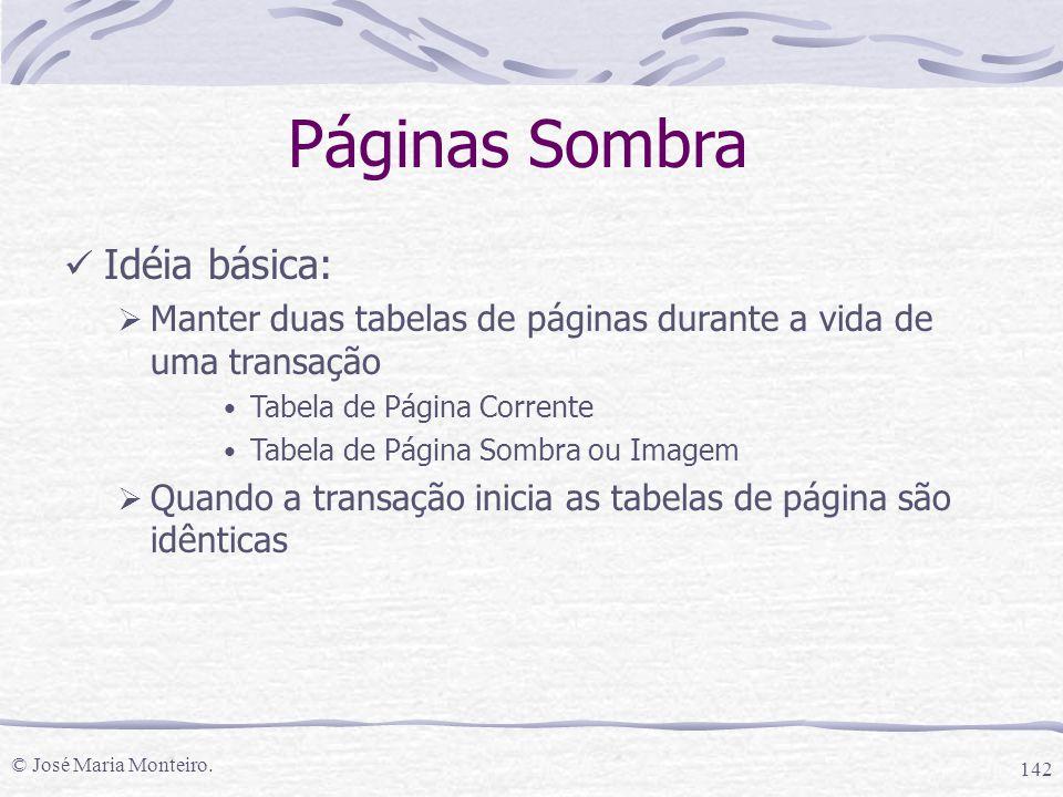 © José Maria Monteiro. 142 Páginas Sombra Idéia básica:  Manter duas tabelas de páginas durante a vida de uma transação Tabela de Página Corrente Tab