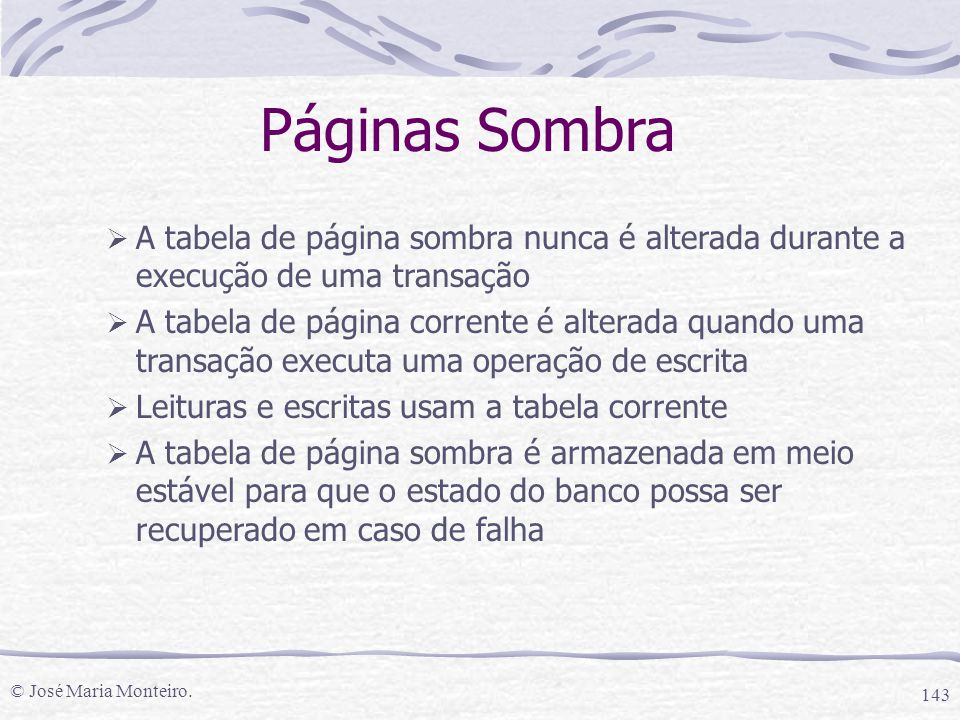 © José Maria Monteiro. 143 Páginas Sombra  A tabela de página sombra nunca é alterada durante a execução de uma transação  A tabela de página corren