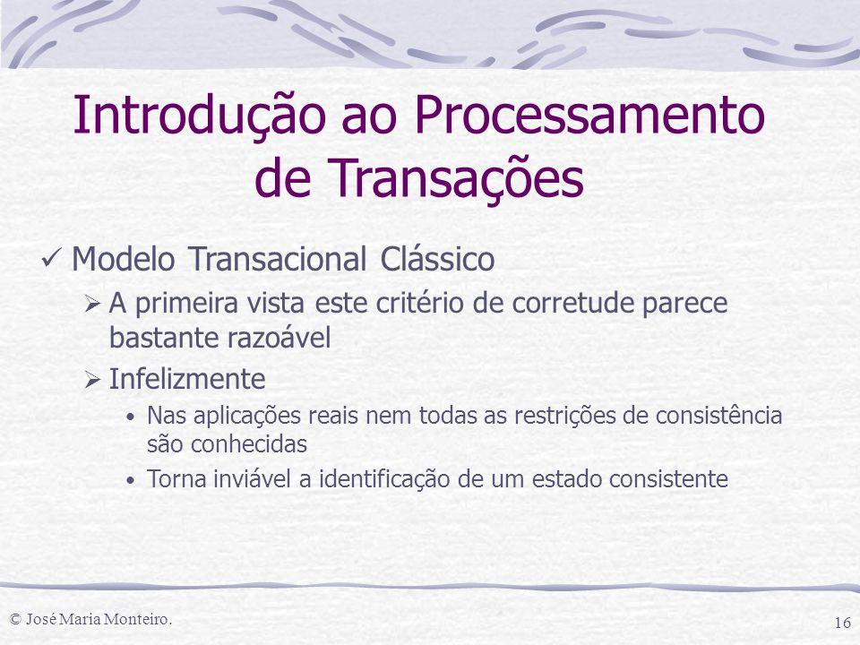 © José Maria Monteiro. 16 Introdução ao Processamento de Transações Modelo Transacional Clássico  A primeira vista este critério de corretude parece