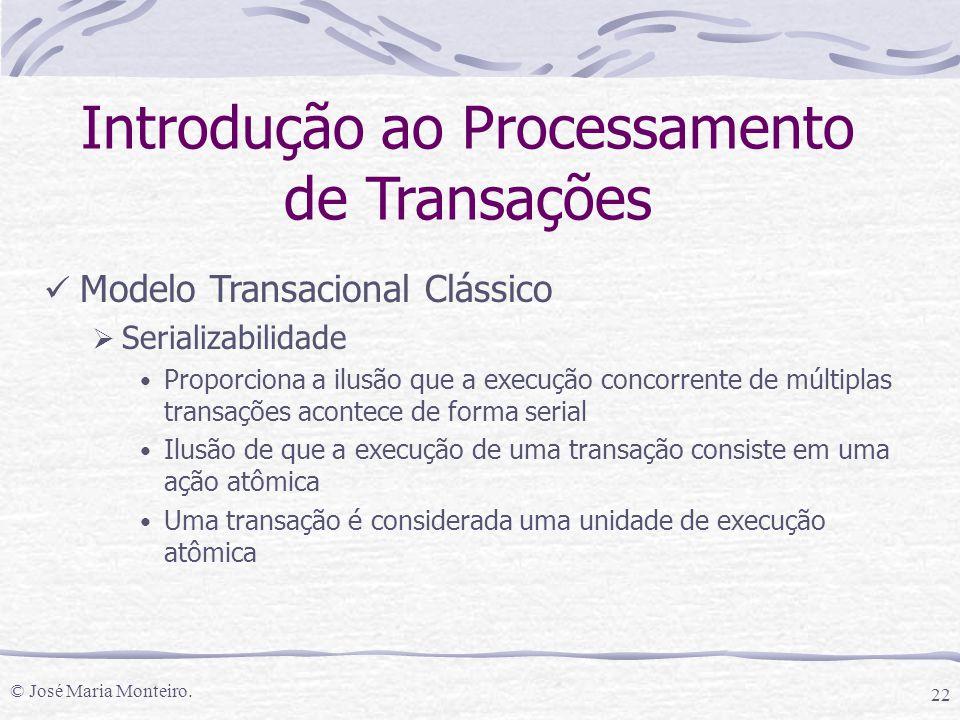 © José Maria Monteiro. 22 Introdução ao Processamento de Transações Modelo Transacional Clássico  Serializabilidade Proporciona a ilusão que a execuç