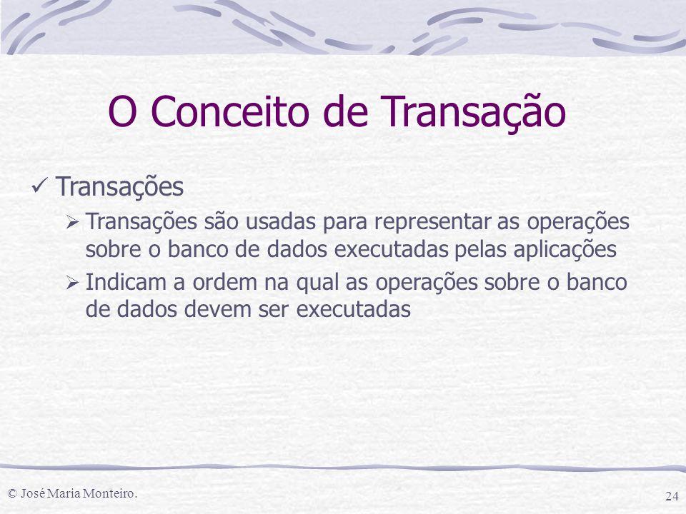 © José Maria Monteiro. 24 O Conceito de Transação Transações  Transações são usadas para representar as operações sobre o banco de dados executadas p