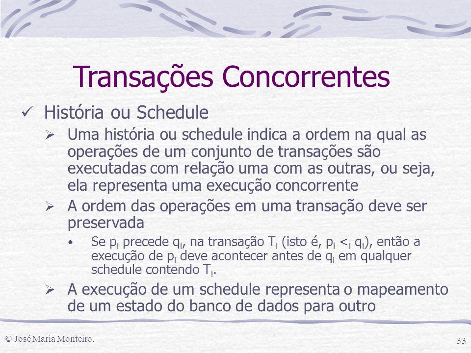 © José Maria Monteiro. 33 História ou Schedule  Uma história ou schedule indica a ordem na qual as operações de um conjunto de transações são executa